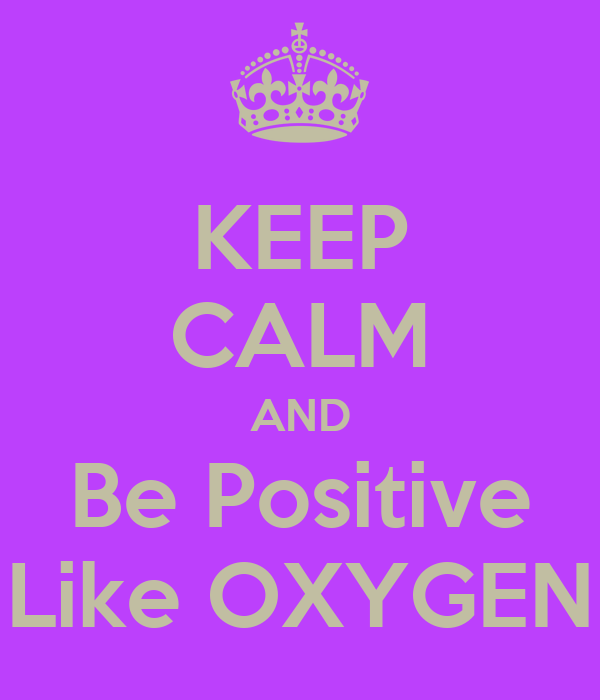 KEEP CALM AND Be Positive Like OXYGEN
