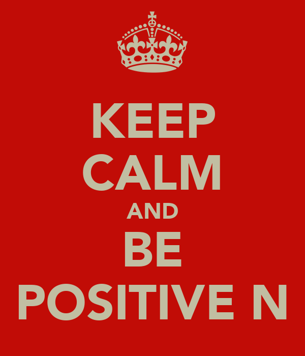 KEEP CALM AND BE POSITIVE N