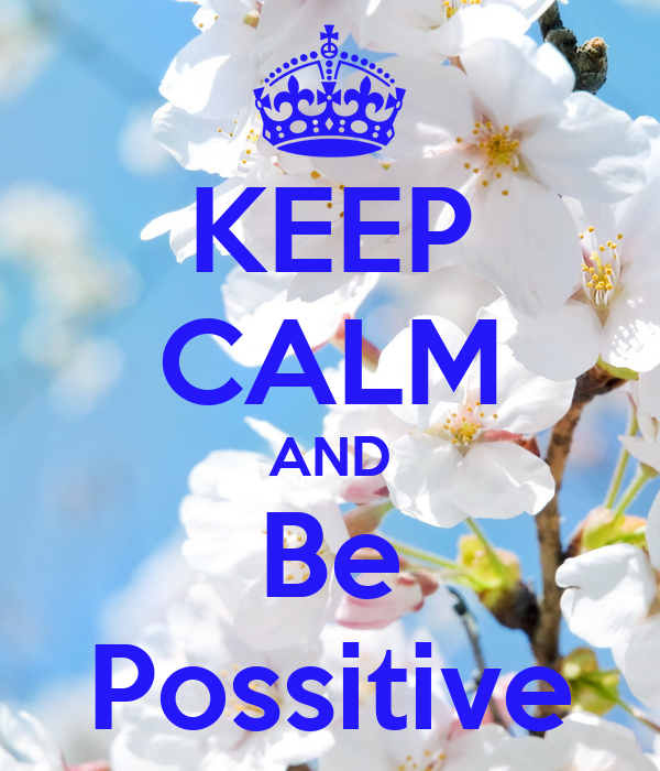 KEEP CALM AND Be Possitive