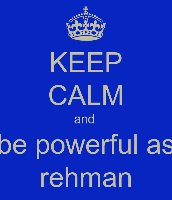 KEEP CALM and  be powerful as rehman