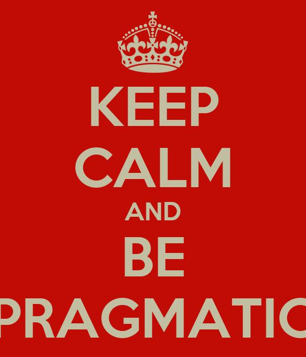 KEEP CALM AND BE PRAGMATIC