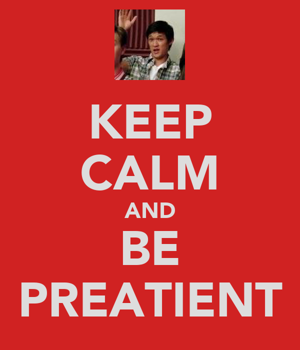 KEEP CALM AND BE PREATIENT