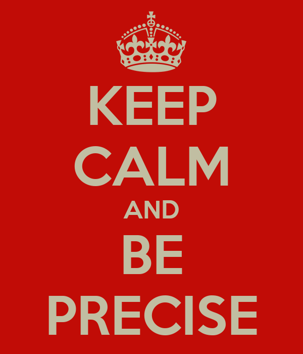 KEEP CALM AND BE PRECISE
