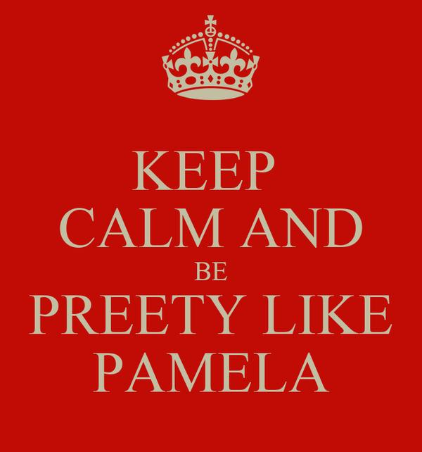 KEEP  CALM AND BE PREETY LIKE PAMELA