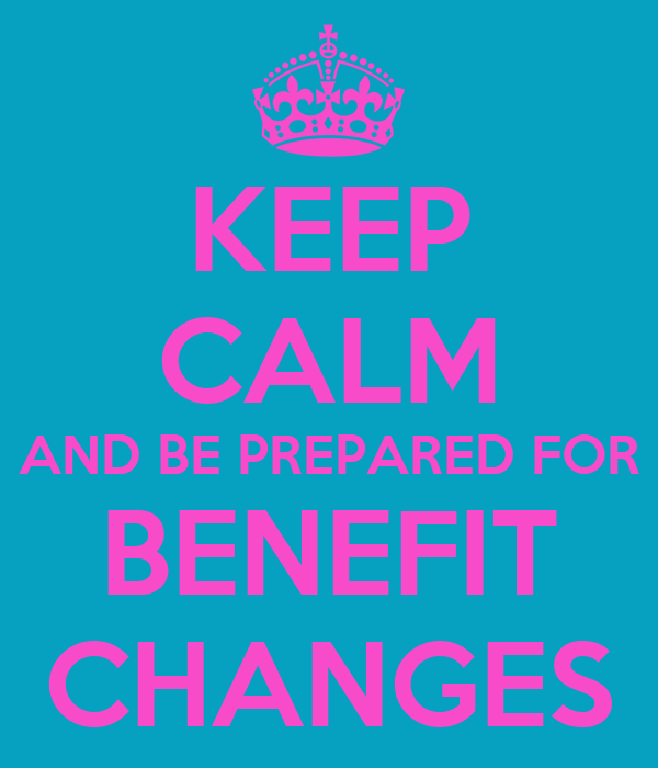 KEEP CALM AND BE PREPARED FOR BENEFIT CHANGES