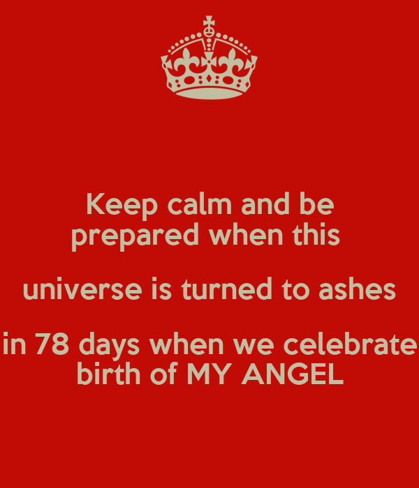 Keep calm and be prepared when this  universe is turned to ashes in 78 days when we celebrate birth of MY ANGEL