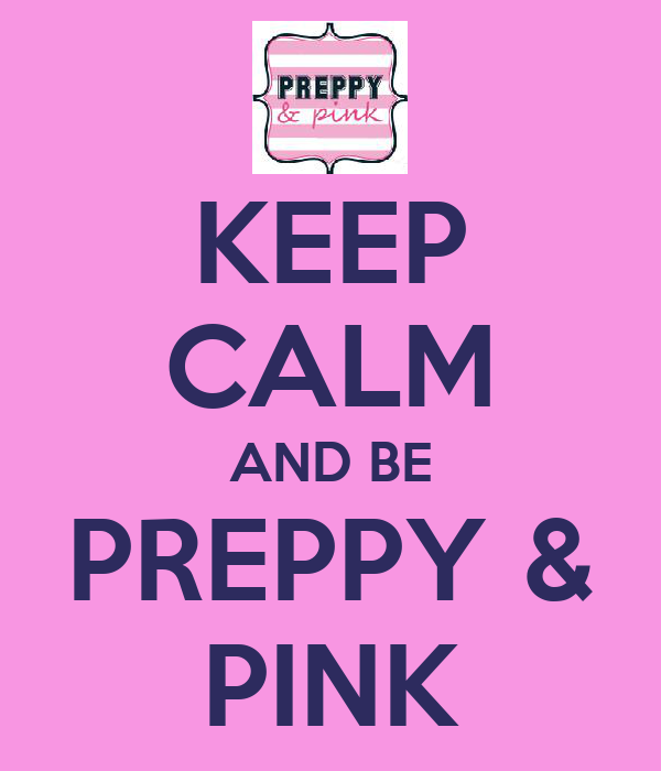 KEEP CALM AND BE PREPPY & PINK