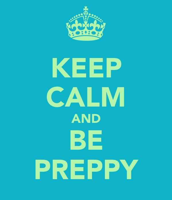 KEEP CALM AND BE PREPPY