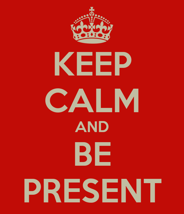 KEEP CALM AND BE PRESENT