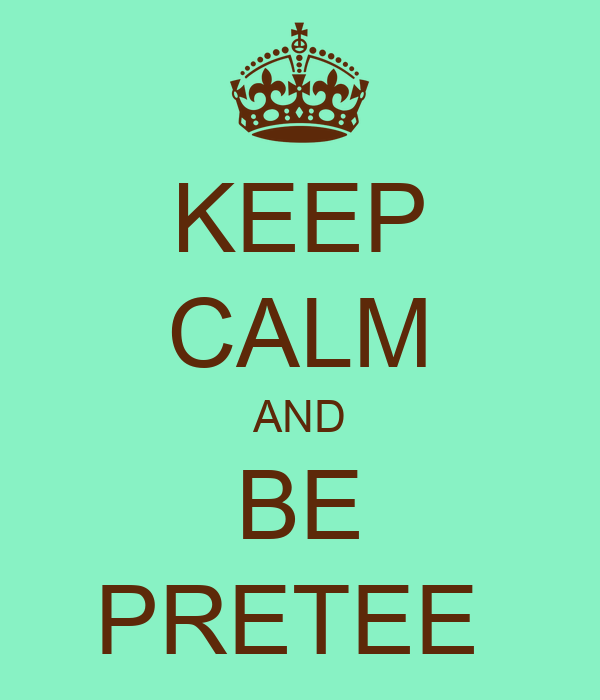 KEEP CALM AND BE PRETEE