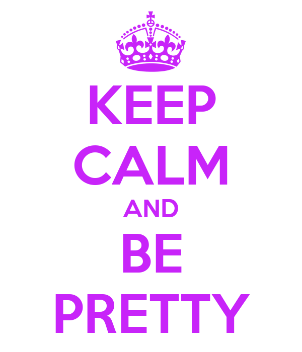 KEEP CALM AND BE PRETTY