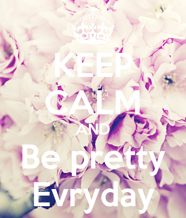 KEEP CALM AND Be pretty Evryday