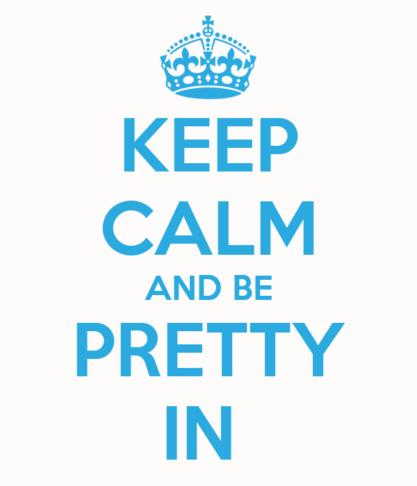 KEEP CALM AND BE PRETTY IN