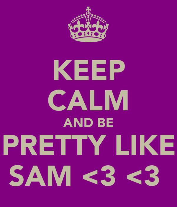 KEEP CALM AND BE PRETTY LIKE SAM <3 <3