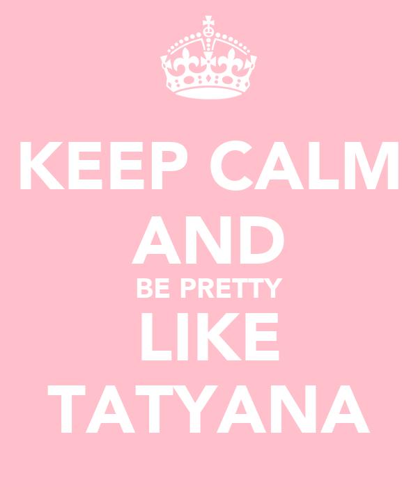KEEP CALM AND BE PRETTY LIKE TATYANA
