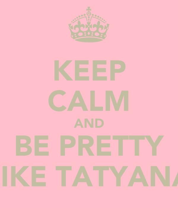 KEEP CALM AND BE PRETTY LIKE TATYANA
