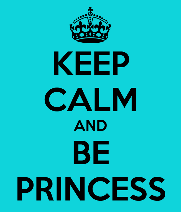 KEEP CALM AND BE PRINCESS