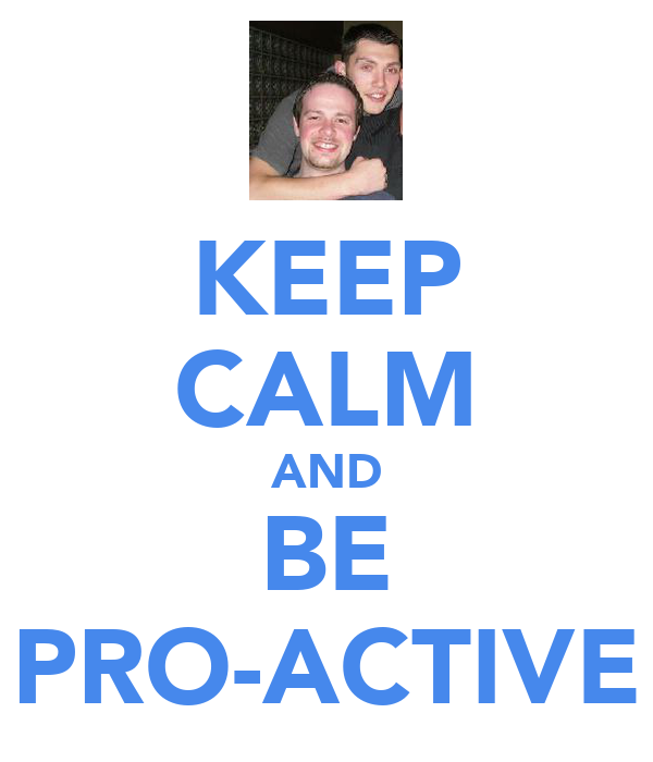 KEEP CALM AND BE PRO-ACTIVE