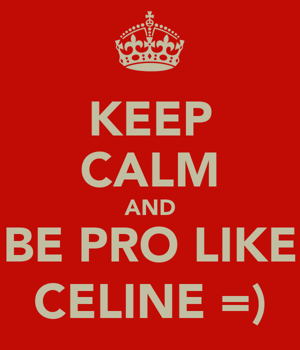 KEEP CALM AND BE PRO LIKE CELINE =)