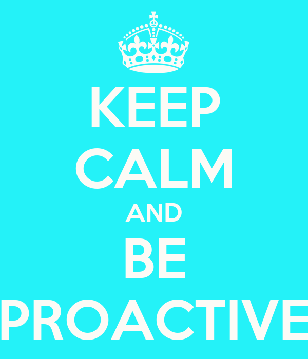 KEEP CALM AND BE PROACTIVE
