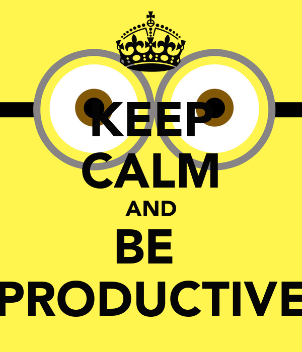 KEEP CALM AND BE  PRODUCTIVE