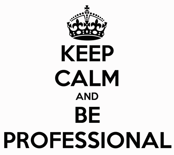 KEEP CALM AND BE PROFESSIONAL