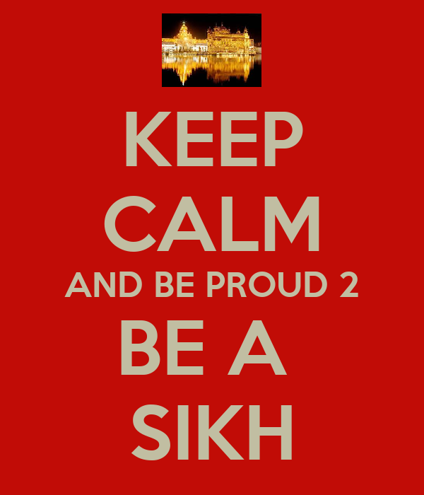 KEEP CALM AND BE PROUD 2 BE A  SIKH