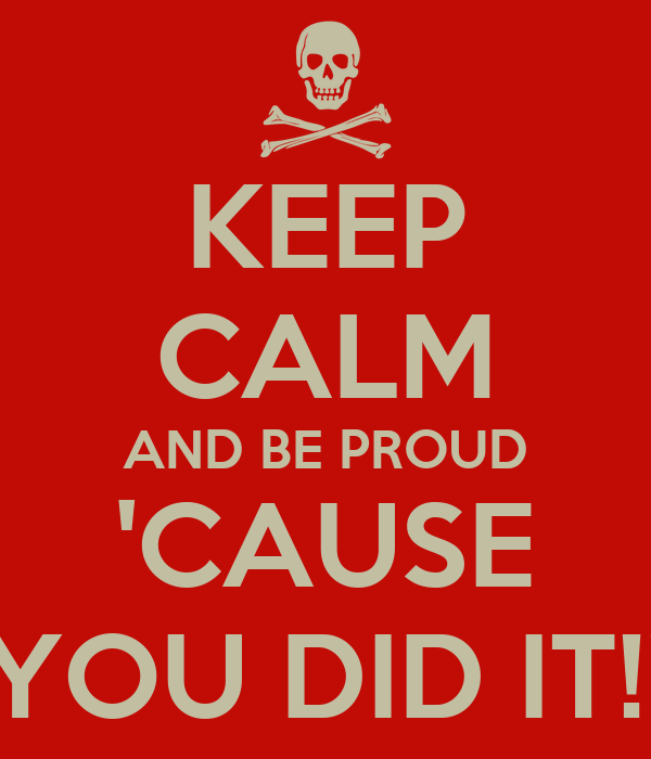 KEEP CALM AND BE PROUD 'CAUSE YOU DID IT!!