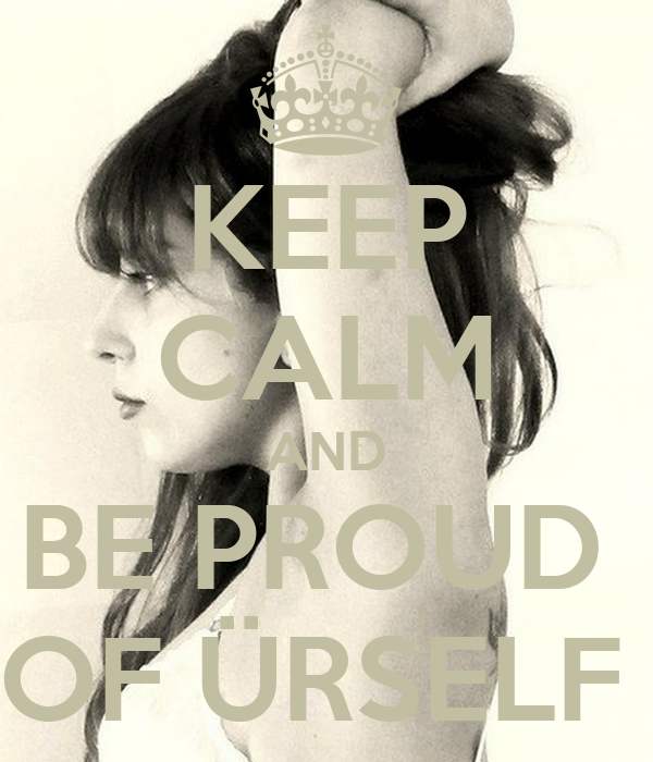 KEEP CALM AND BE PROUD  OF ÜRSELF