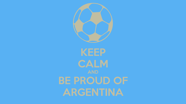 KEEP CALM AND BE PROUD OF ARGENTINA