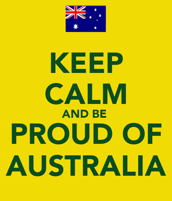 KEEP CALM AND BE  PROUD OF AUSTRALIA
