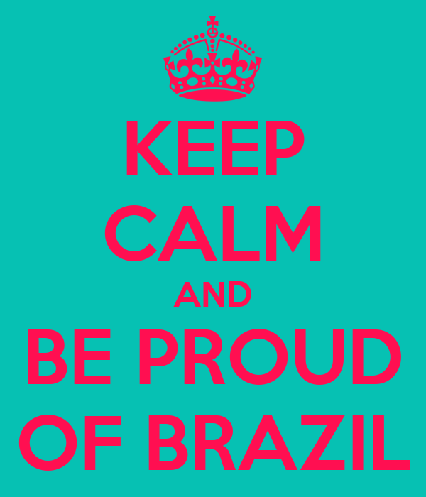 KEEP CALM AND BE PROUD OF BRAZIL