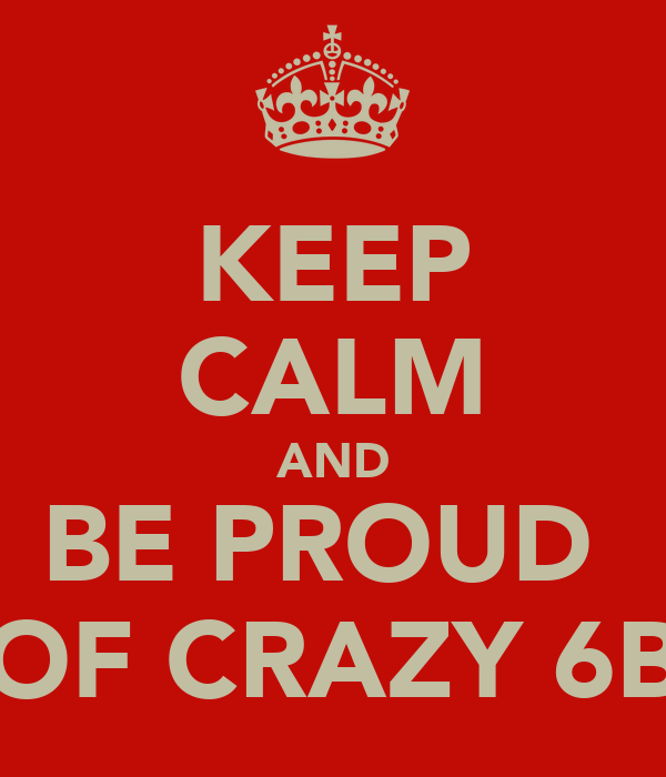 KEEP CALM AND BE PROUD  OF CRAZY 6B