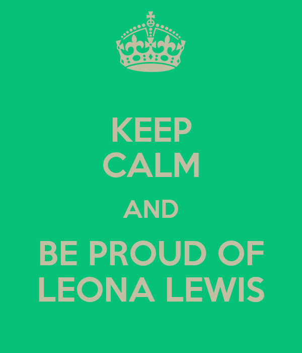 KEEP CALM AND BE PROUD OF LEONA LEWIS