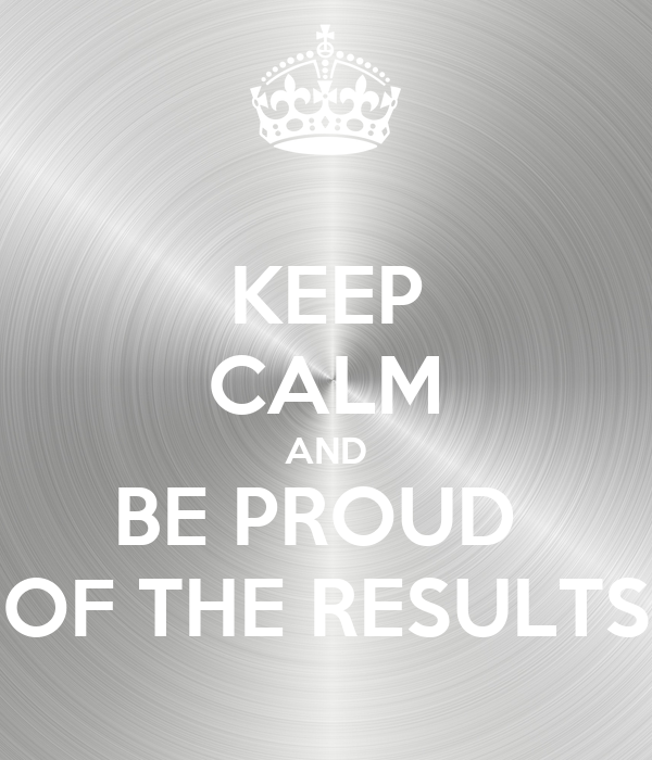 KEEP CALM AND BE PROUD  OF THE RESULTS
