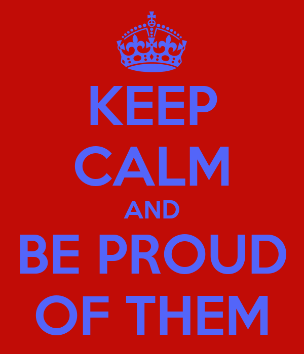 KEEP CALM AND BE PROUD OF THEM
