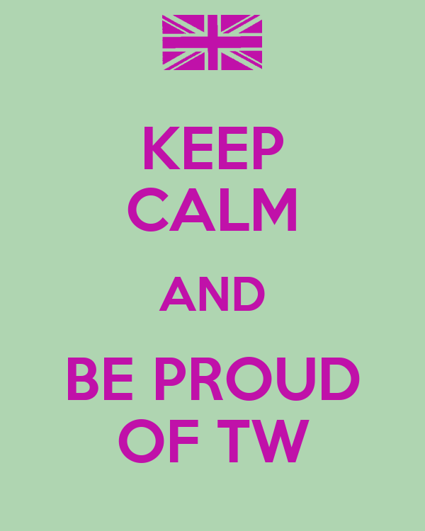 KEEP CALM AND BE PROUD OF TW
