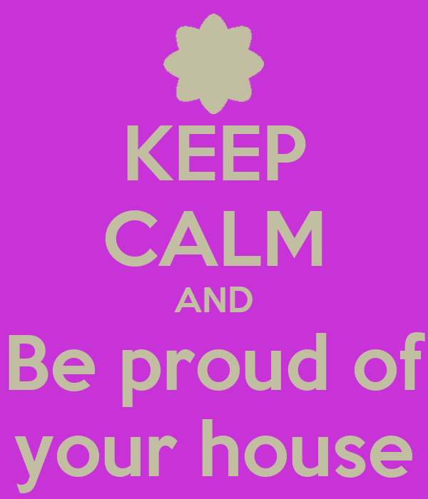 KEEP CALM AND Be proud of your house