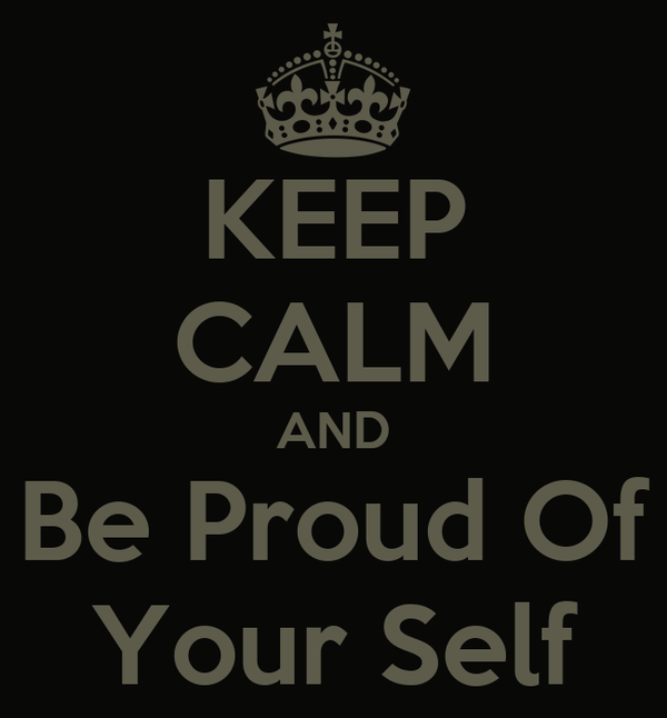 KEEP CALM AND Be Proud Of Your Self