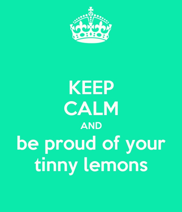 KEEP CALM AND be proud of your tinny lemons