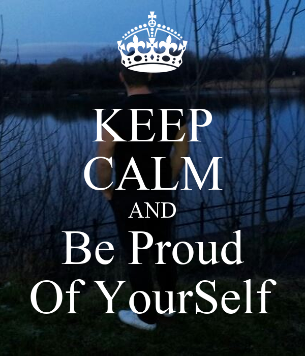 KEEP CALM AND Be Proud Of YourSelf