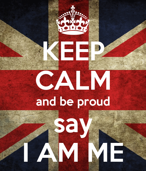 KEEP CALM and be proud say I AM ME