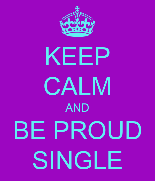KEEP CALM AND BE PROUD SINGLE