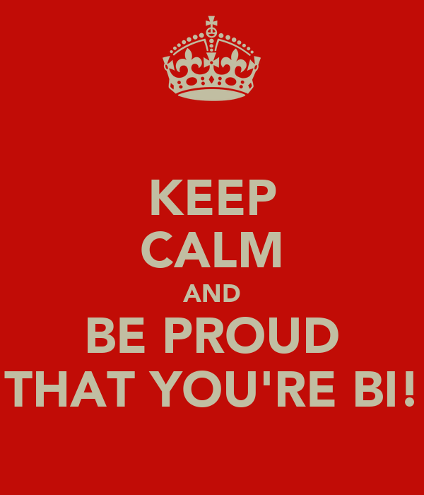 KEEP CALM AND BE PROUD THAT YOU'RE BI!