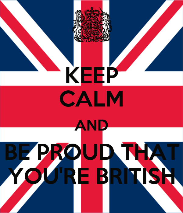 KEEP CALM AND BE PROUD THAT YOU'RE BRITISH