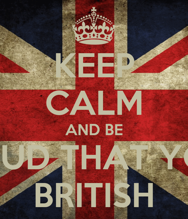 KEEP CALM AND BE PROUD THAT YOUR BRITISH