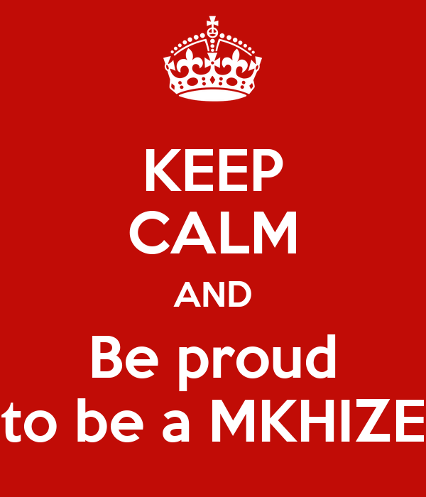 KEEP CALM AND Be proud to be a MKHIZE
