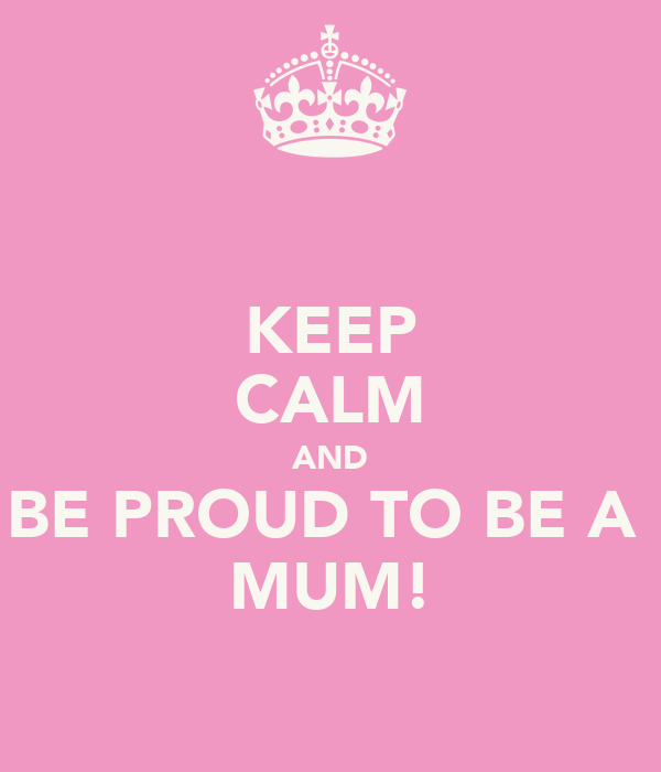 KEEP CALM AND BE PROUD TO BE A  MUM!