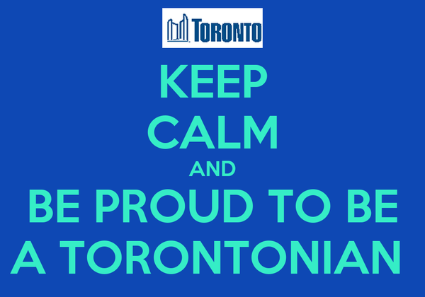 KEEP CALM AND BE PROUD TO BE A TORONTONIAN