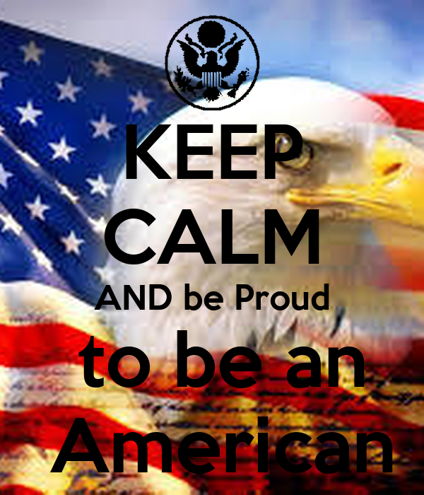 KEEP CALM AND be Proud  to be an  American